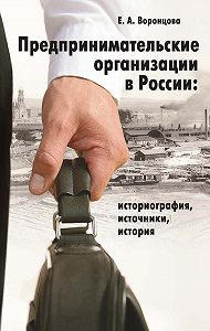 Евгения Воронцова -Предпринимательские организации в России. Историография, источники, история