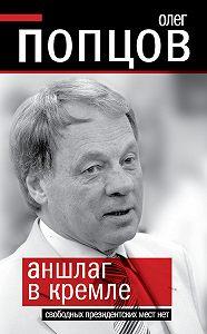 Олег Попцов -Аншлаг в Кремле. Свободных президентских мест нет