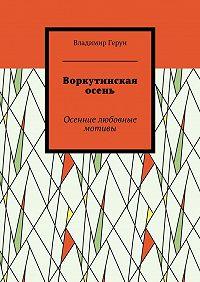 Владимир Герун -Воркутинская осень. Осенние любовные мотивы