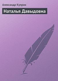 Александр Куприн -Наталья Давыдовна