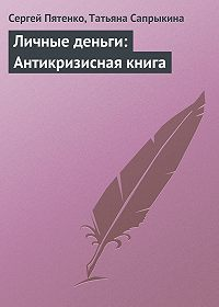 Сергей Пятенко, Татьяна Сапрыкина - Личные деньги: Антикризисная книга