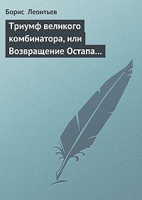 Борис Леонтьев - Триумф великого комбинатора, или Возвращение Остапа Бендера