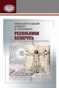 Коллектив авторов -Интеллектуальный капитал и потенциал Республики Беларусь