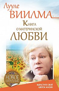 Лууле Виилма -Книга о материнской любви. Вырастите свой цветок жизни