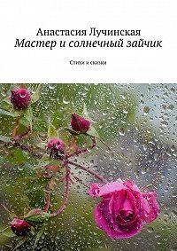 Анастасия Лучинская -Мастер исолнечный зайчик. Стихи исказки