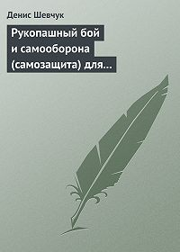 Денис Шевчук - Рукопашный бой и самооборона (самозащита) для всех