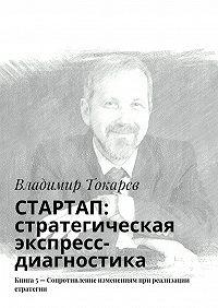 Владимир Токарев -СТАРТАП: стратегическая экспресс-диагностика. Книга 5– Сопротивление изменениям при реализации стратегии