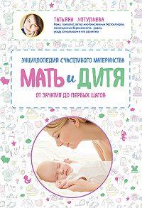 Татьяна Аптулаева -Мать и дитя. Энциклопедия счастливого материнства от зачатия до первых шагов