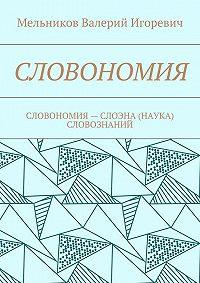 Валерий Мельников -СЛОВОНОМИЯ. СЛОВОНОМИЯ– НАУКА (СЛОЭНА) СЛОВОЗНАНИЙ