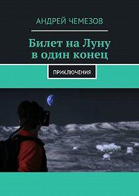 Андрей Чемезов -Билет на Луну в один конец. Приключения