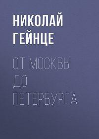 Николай Эдуардович Гейнце -От Москвы до Петербурга