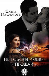 Ольга Маслюкова -Не говори любви «прощай»