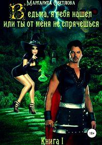 Маргарита Светлова -Ведьма, я тебя нашел, или Ты от меня не спрячешься. Книга 1
