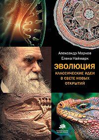 Александр Владимирович Марков -Эволюция. Классические идеи в свете новых открытий