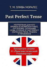 Татьяна Олива Моралес, Т. Олива Моралес - Past Perfect Tense. Употребление данного времени ванглийском языке, построение, сигнальные слова, отличие отPast Perfect Continuous Tense, правила иупражнения
