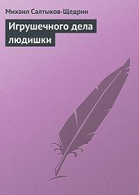 Михаил Салтыков-Щедрин -Игрушечного дела людишки