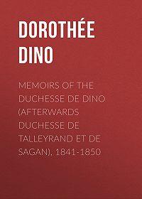 Dino Dorothée -Memoirs of the Duchesse De Dino (Afterwards Duchesse de Talleyrand et de Sagan), 1841-1850