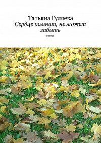 Татьяна Гуляева -Сердце помнит, неможет забыть. стихи