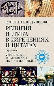 Константин Душенко -Религия и этика в изречениях и цитатах: Справочник