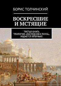 Борис Толчинский -Воскресшие имстящие. Третья книга трилогии «Наследники Рима». Издаётся впервые!