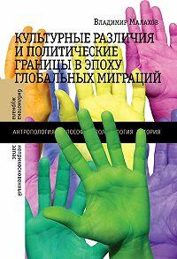 Владимир Малахов -Культурные различия и политические границы в эпоху глобальных миграций