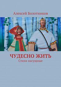 Алексей Болотников -Чудесно жить. Стихи насущные