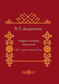 Владимир Дацышен - Очерки истории Монголии в XIX – первой четверти ХХ вв