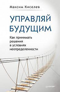 Максим Киселев -Управляй будущим. Как принимать решения в условиях неопределенности