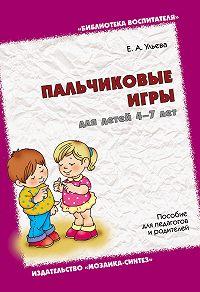 Елена Ульева -Пальчиковые игры для детей 4-7 лет. Пособие для педагогов и родителей