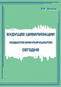 Владимир Мешков - Будущее цивилизации создается (или разрушается) сегодня
