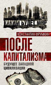 Константин Фрумкин, Константин Фрумкин - После капитализма. Будущее западной цивилизации