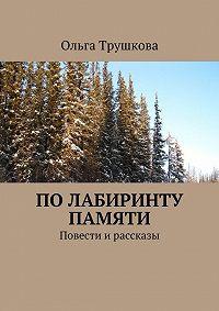 Ольга Трушкова -Полабиринту памяти. Повести ирассказы
