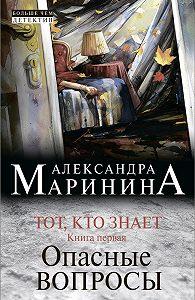 Александра Маринина - Тот, кто знает. Книга первая. Опасные вопросы