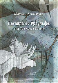 Марина Аромштам -Легенда об Ураульфе, или Три части Белого