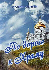 Владимир Дурягин -По дороге к Храму