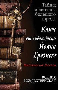 Ксения Рождественская -Мистическая Москва. Ключ от библиотеки Ивана Грозного