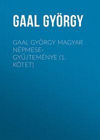 György Gaal -Gaal György magyar népmese-gyűjteménye (1. kötet)