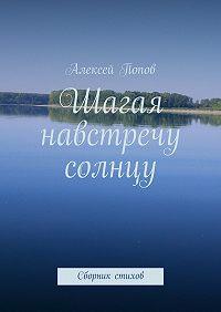 Алексей Попов - Шагая навстречу солнцу