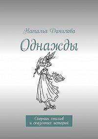 Наталья Данилова -Однажды. Сборник стихов исказочных историй