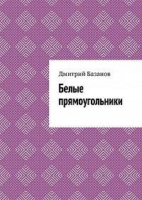Дмитрий Базанов -Белые прямоугольники