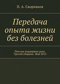 П. Скорняков -Передача опыта жизни без болезней. Письма поддержки духа. Третий сборник. Май 2015