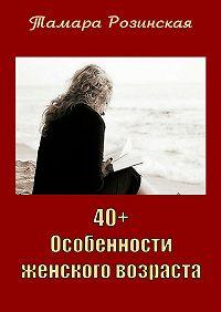 Тамара Розинская - 40+. Особенности женского возраста