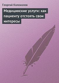 Георгий Колоколов -Медицинские услуги: как пациенту отстоять свои интересы