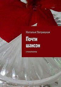 Наталья Патрацкая - Почти шансон. стихопоэмы