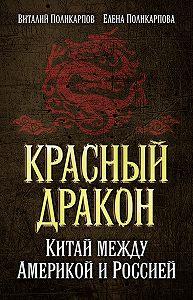 Виталий Поликарпов -Красный дракон. Китай между Америкой и Россией. От Мао Цзэдуна до Си Цзиньпина