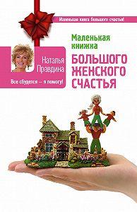 Наталия Правдина -Маленькая книжка большого женского счастья. Все сбудется – я помогу!