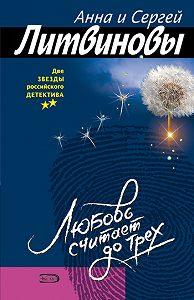 Анна и Сергей Литвиновы -Любовь считает до трех (сборник)