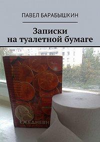 Павел Барабышкин - Записки на туалетной бумаге