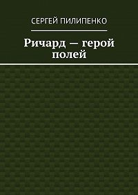 Сергей Пилипенко -Ричард– герой полей