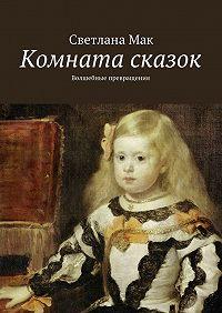 Светлана Мак -Комната сказок. Волшебные превращения